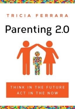 Parenting 2.0- Think in the Future, Act in the Now by Tricia Ferrara