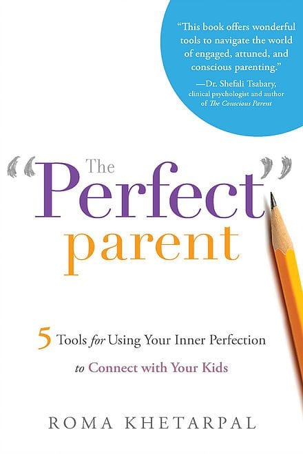 The Perfect Parent- 5 Tools for Using Your Inner Perfection to Connect with Your Kids by Author Roma Khetarpal- Publisher Greenleaf Book Group
